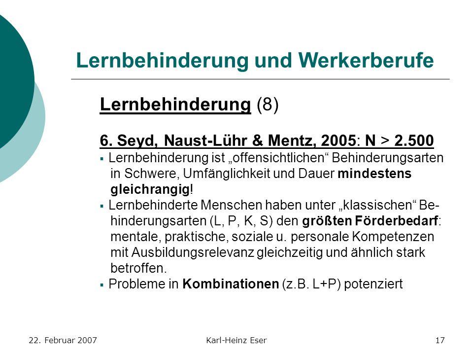 22. Februar 2007Karl-Heinz Eser17 Lernbehinderung und Werkerberufe Lernbehinderung (8) 6. Seyd, Naust-Lühr & Mentz, 2005: N > 2.500  Lernbehinderung