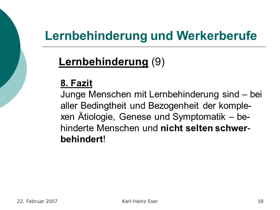 22. Februar 2007Karl-Heinz Eser18 Lernbehinderung und Werkerberufe Lernbehinderung (9) 8. Fazit Junge Menschen mit Lernbehinderung sind – bei aller Be