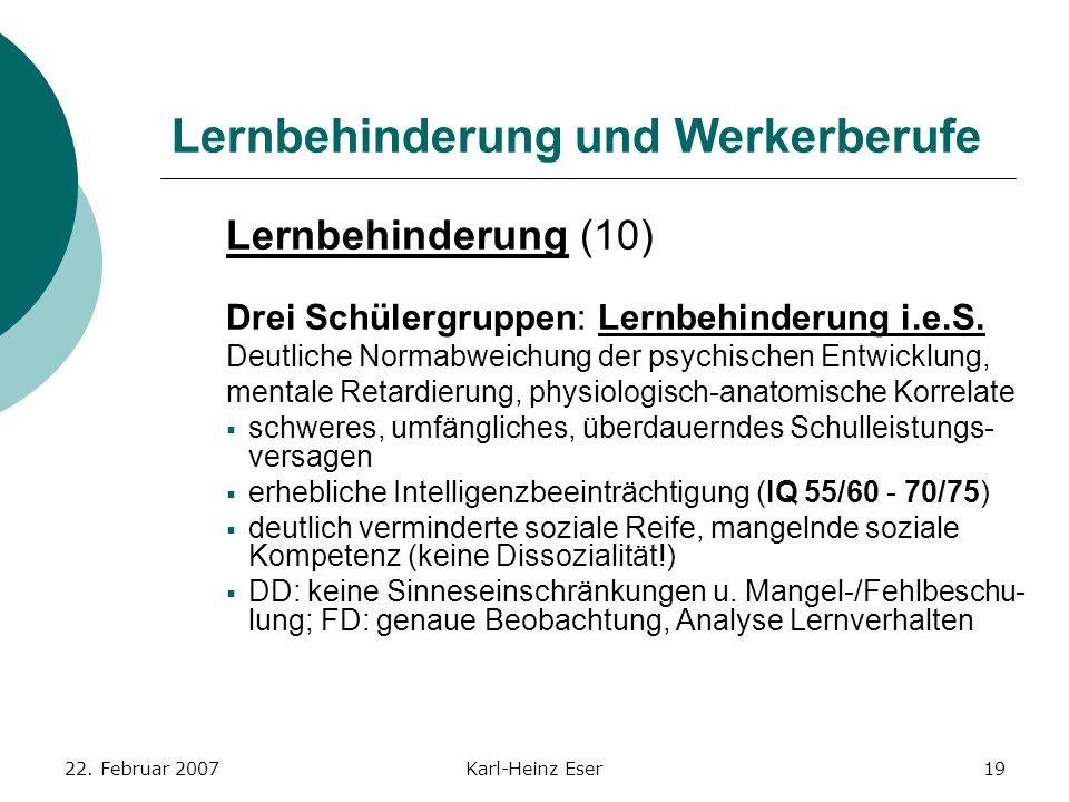 22. Februar 2007Karl-Heinz Eser19 Lernbehinderung und Werkerberufe Lernbehinderung (10) Drei Schülergruppen: Lernbehinderung i.e.S. Deutliche Normabwe