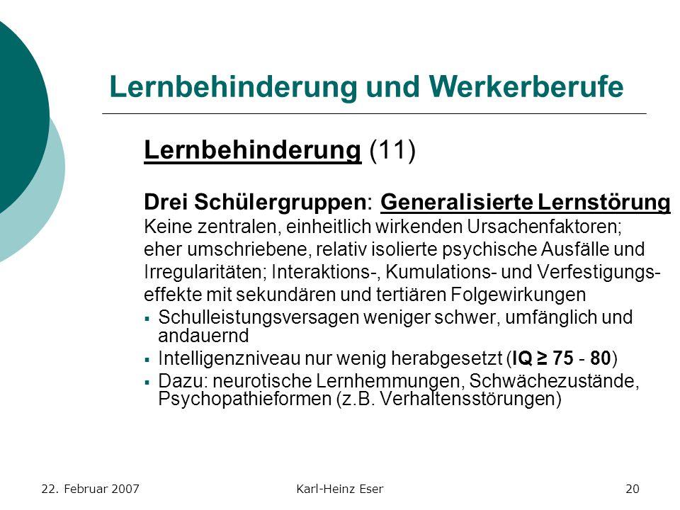 22. Februar 2007Karl-Heinz Eser20 Lernbehinderung und Werkerberufe Lernbehinderung (11) Drei Schülergruppen: Generalisierte Lernstörung Keine zentrale