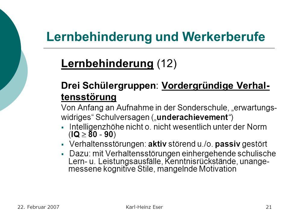 22. Februar 2007Karl-Heinz Eser21 Lernbehinderung und Werkerberufe Lernbehinderung (12) Drei Schülergruppen: Vordergründige Verhal- tensstörung Von An