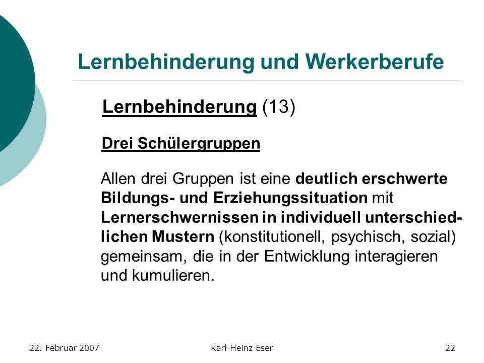 22. Februar 2007Karl-Heinz Eser22 Lernbehinderung und Werkerberufe Lernbehinderung (13) Drei Schülergruppen Allen drei Gruppen ist eine deutlich ersch