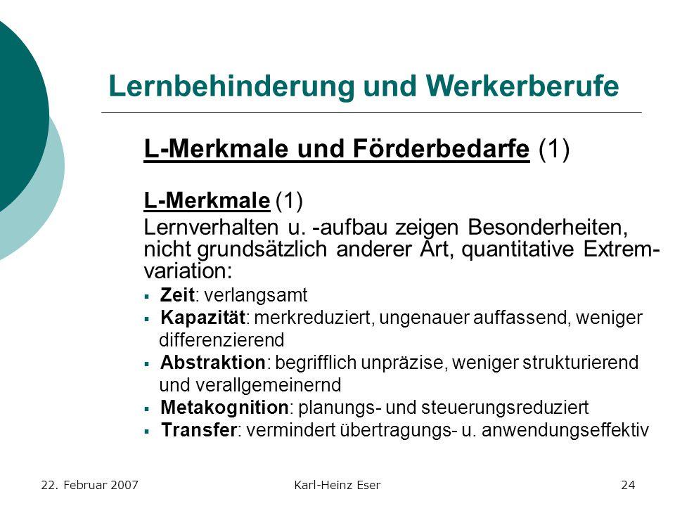 22. Februar 2007Karl-Heinz Eser24 Lernbehinderung und Werkerberufe L-Merkmale und Förderbedarfe (1) L-Merkmale (1) Lernverhalten u. -aufbau zeigen Bes