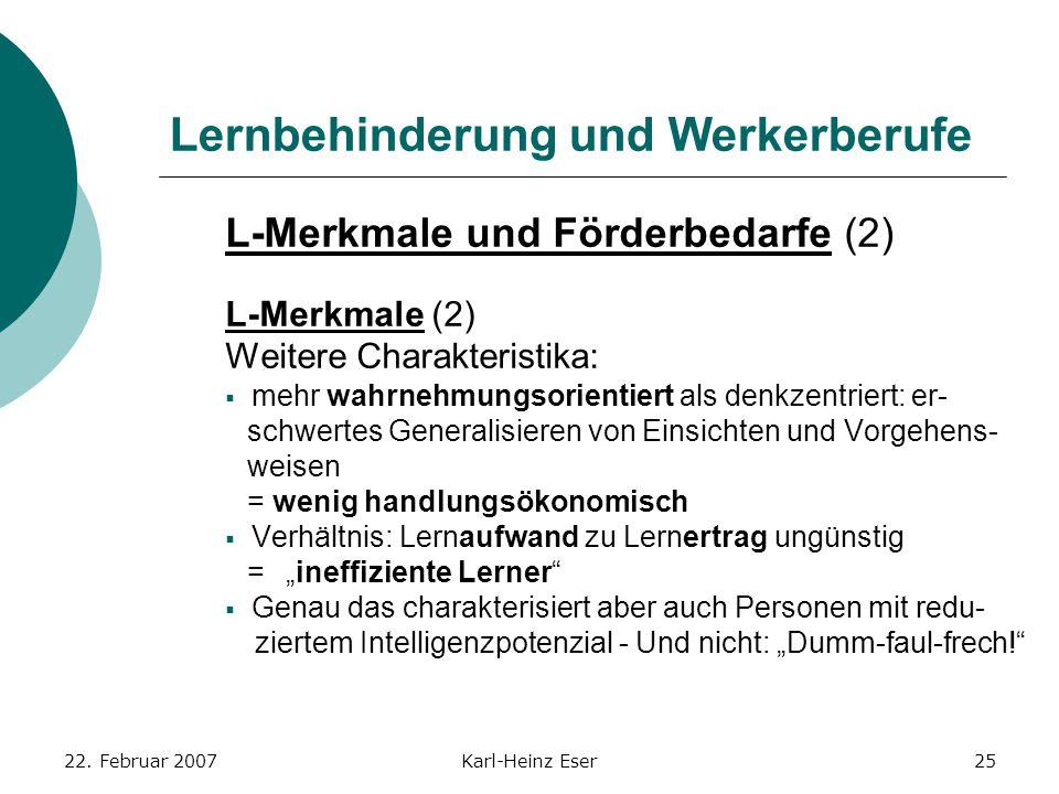 22. Februar 2007Karl-Heinz Eser25 Lernbehinderung und Werkerberufe L-Merkmale und Förderbedarfe (2) L-Merkmale (2) Weitere Charakteristika:  mehr wah