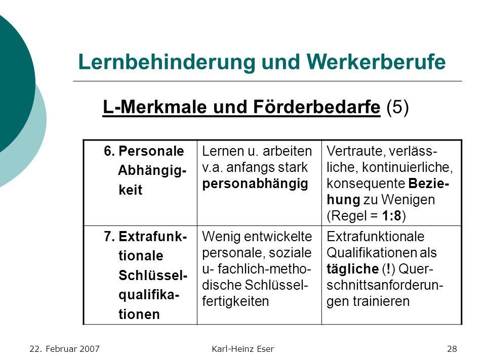 22. Februar 2007Karl-Heinz Eser28 Lernbehinderung und Werkerberufe L-Merkmale und Förderbedarfe (5) 6. Personale Abhängig- keit Lernen u. arbeiten v.a