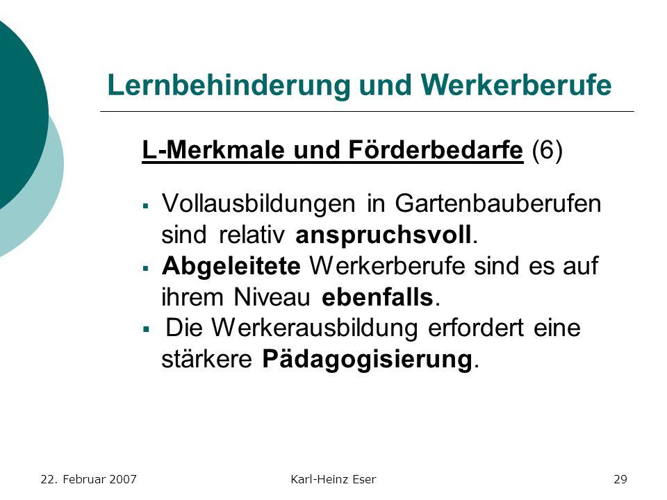 22. Februar 2007Karl-Heinz Eser29 Lernbehinderung und Werkerberufe L-Merkmale und Förderbedarfe (6)  Vollausbildungen in Gartenbauberufen sind relati