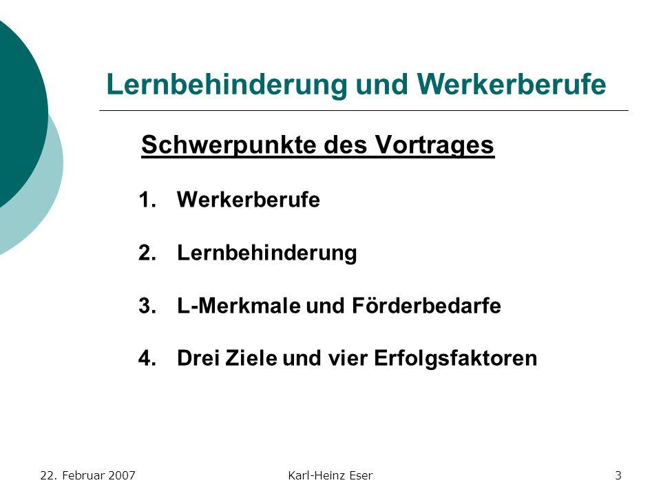 22. Februar 2007Karl-Heinz Eser3 Lernbehinderung und Werkerberufe Schwerpunkte des Vortrages 1.Werkerberufe 2.Lernbehinderung 3.L-Merkmale und Förderb