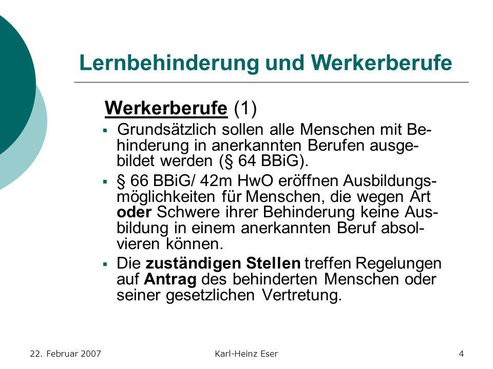 22. Februar 2007Karl-Heinz Eser4 Lernbehinderung und Werkerberufe Werkerberufe (1)  Grundsätzlich sollen alle Menschen mit Be- hinderung in anerkannt