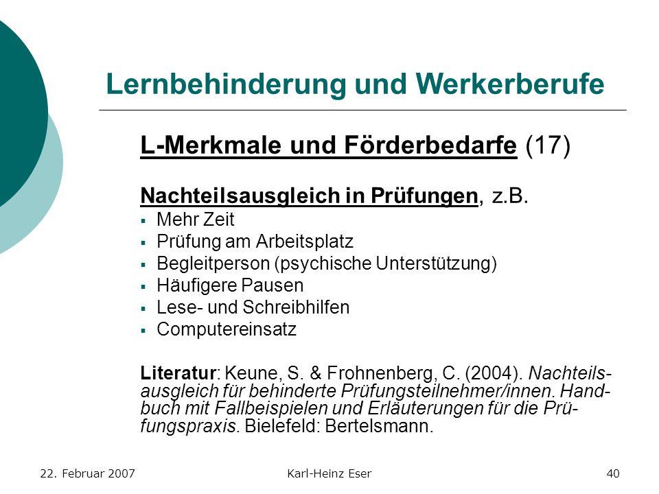 22. Februar 2007Karl-Heinz Eser40 Lernbehinderung und Werkerberufe L-Merkmale und Förderbedarfe (17) Nachteilsausgleich in Prüfungen, z.B.  Mehr Zeit