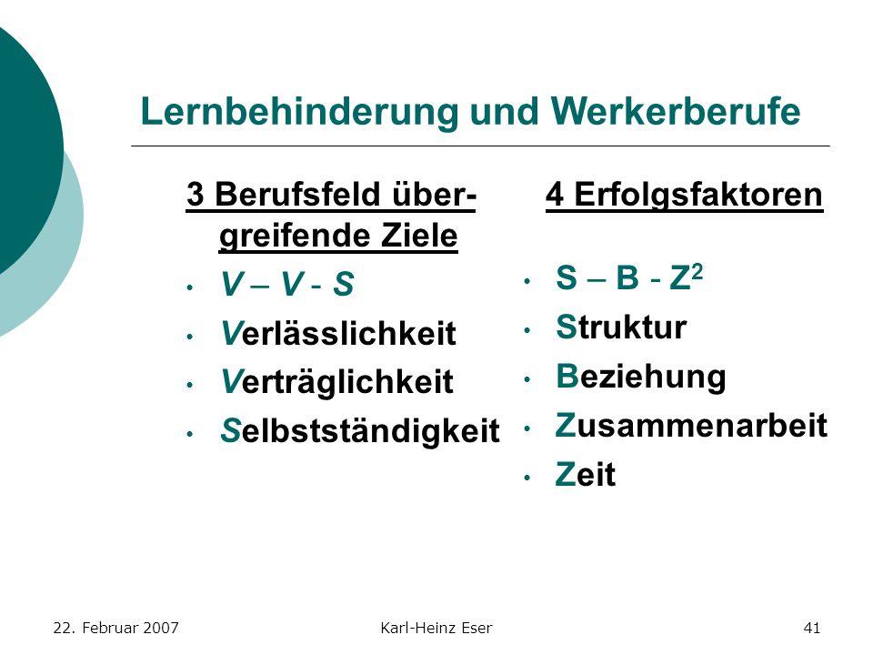 22. Februar 2007Karl-Heinz Eser41 Lernbehinderung und Werkerberufe 3 Berufsfeld über- greifende Ziele V – V - S Verlässlichkeit Verträglichkeit Selbst