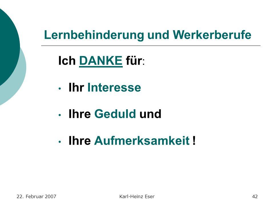 22. Februar 2007Karl-Heinz Eser42 Lernbehinderung und Werkerberufe Ich DANKE für : Ihr Interesse Ihre Geduld und Ihre Aufmerksamkeit !