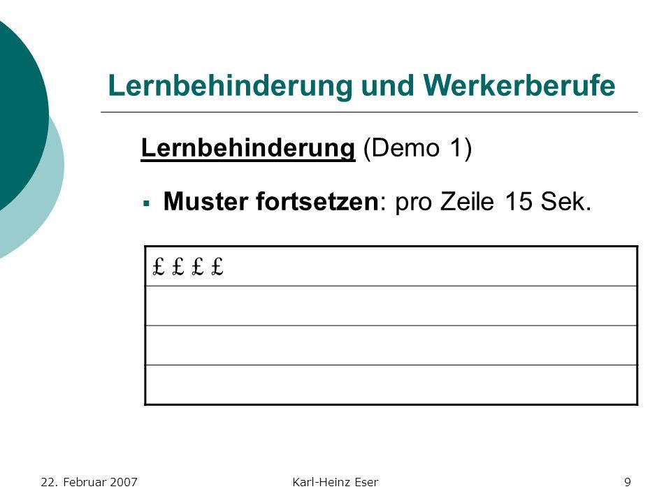 22. Februar 2007Karl-Heinz Eser9 Lernbehinderung und Werkerberufe £ £ Lernbehinderung (Demo 1)  Muster fortsetzen: pro Zeile 15 Sek.