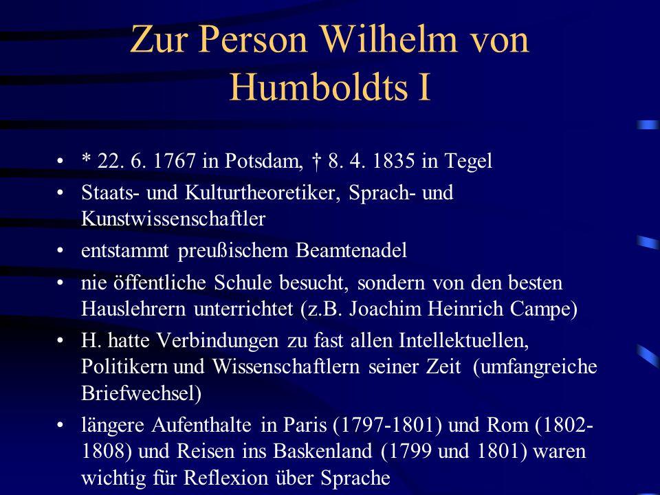 Zur Person Wilhelm von Humboldts II Beschäftigung mit über 100 Sprachen; beherrschte selbst über 10 gut philosophische Entwicklung bestimmt von Kant, aber auch von der Geschichtstheorie Herders und der Auseinander- setzung Schillers und Fichtes mit Kant