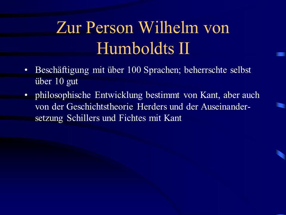 Zur Person Wilhelm von Humboldts II Beschäftigung mit über 100 Sprachen; beherrschte selbst über 10 gut philosophische Entwicklung bestimmt von Kant,