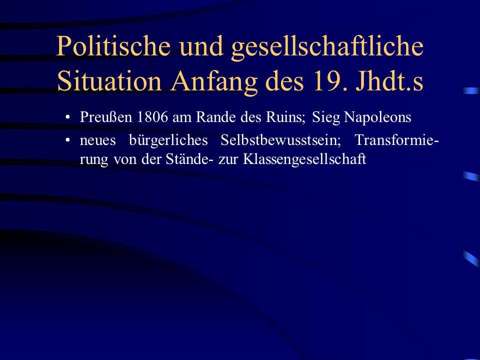 Politische und gesellschaftliche Situation Anfang des 19. Jhdt.s Preußen 1806 am Rande des Ruins; Sieg Napoleons neues bürgerliches Selbstbewusstsein;