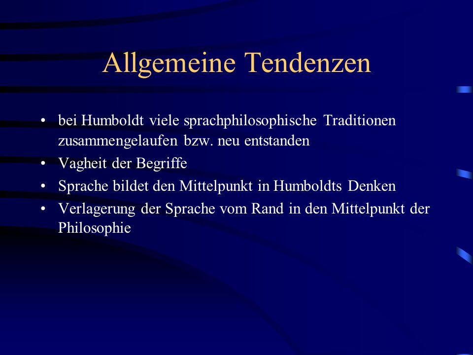 Allgemeine Tendenzen bei Humboldt viele sprachphilosophische Traditionen zusammengelaufen bzw. neu entstanden Vagheit der Begriffe Sprache bildet den