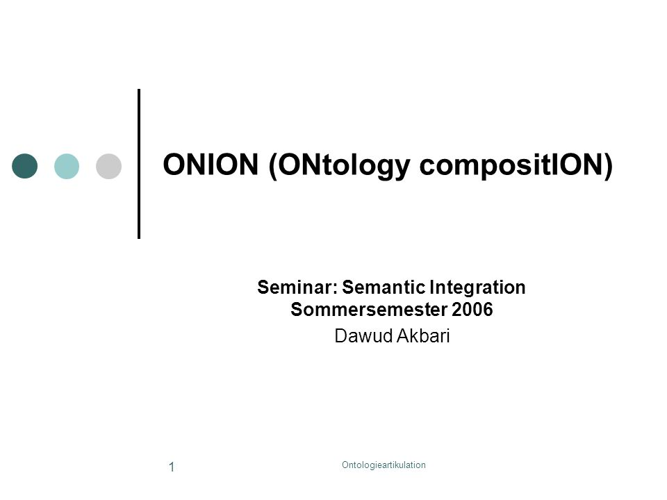 Ontologieartikulation 1 ONION (ONtology compositION) Seminar: Semantic Integration Sommersemester 2006 Dawud Akbari