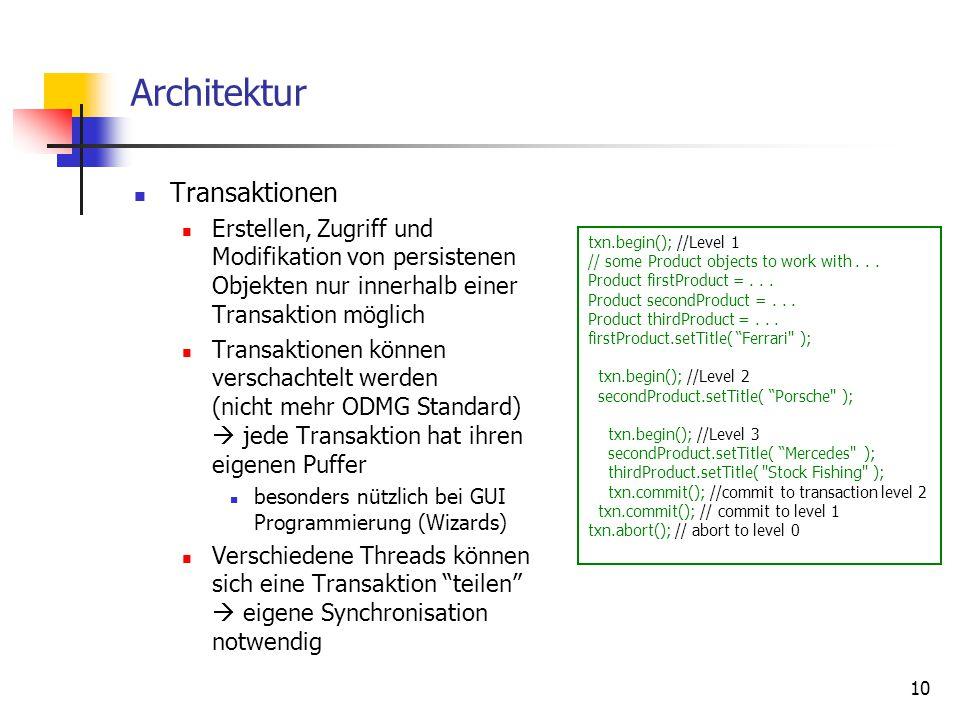 10 Architektur Transaktionen Erstellen, Zugriff und Modifikation von persistenen Objekten nur innerhalb einer Transaktion möglich Transaktionen können verschachtelt werden (nicht mehr ODMG Standard)  jede Transaktion hat ihren eigenen Puffer besonders nützlich bei GUI Programmierung (Wizards) Verschiedene Threads können sich eine Transaktion teilen  eigene Synchronisation notwendig txn.begin(); //Level 1 // some Product objects to work with...