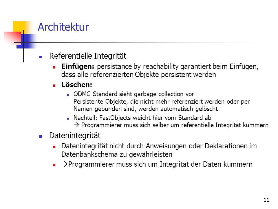11 Architektur Referentielle Integrität Einfügen: persistance by reachability garantiert beim Einfügen, dass alle referenzierten Objekte persistent werden Löschen: ODMG Standard sieht garbage collection vor Persistente Objekte, die nicht mehr referenziert werden oder per Namen gebunden sind, werden automatisch gelöscht Nachteil: FastObjects weicht hier vom Standard ab  Programmierer muss sich selber um referentielle Integrität kümmern Datenintegrität Datenintegrität nicht durch Anweisungen oder Deklarationen im Datenbankschema zu gewährleisten  Programmierer muss sich um Integrität der Daten kümmern