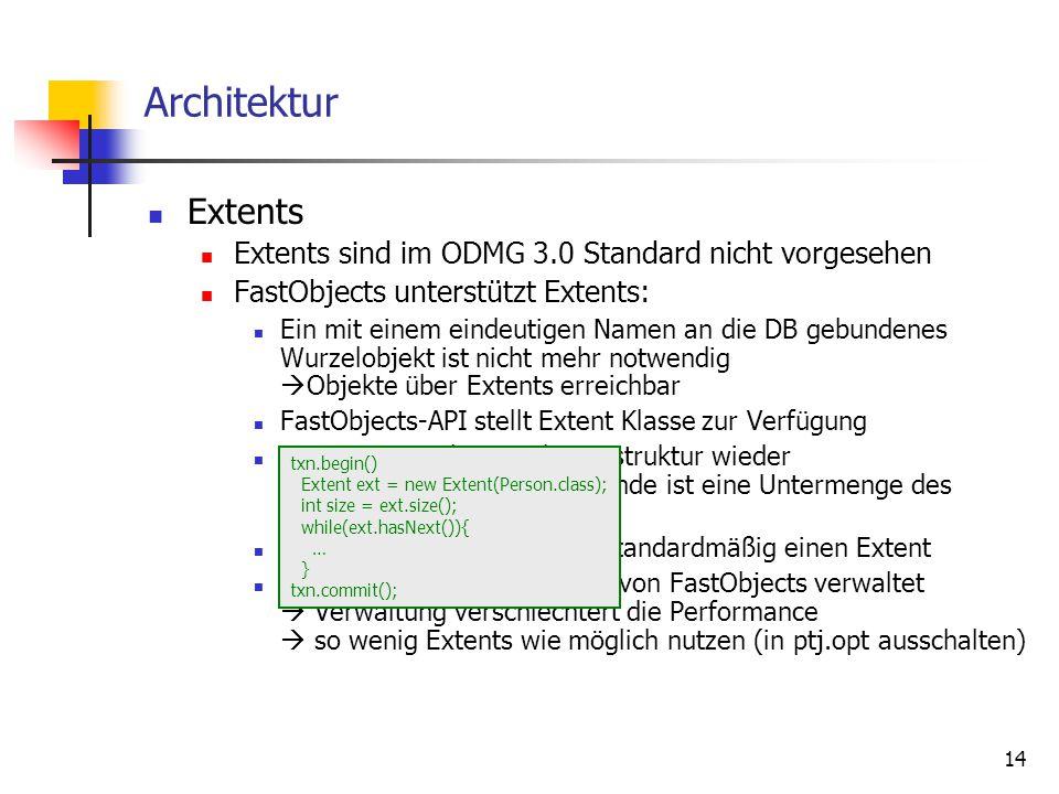 14 Architektur Extents Extents sind im ODMG 3.0 Standard nicht vorgesehen FastObjects unterstützt Extents: Ein mit einem eindeutigen Namen an die DB gebundenes Wurzelobjekt ist nicht mehr notwendig  Objekte über Extents erreichbar FastObjects-API stellt Extent Klasse zur Verfügung Extents spiegeln Vererbungsstruktur wieder Beispiel: Der Extent von Kunde ist eine Untermenge des Extents von Person jede persistente Klasse hat standardmäßig einen Extent Extents werden automatisch von FastObjects verwaltet  Verwaltung verschlechtert die Performance  so wenig Extents wie möglich nutzen (in ptj.opt ausschalten) txn.begin() Extent ext = new Extent(Person.class); int size = ext.size(); while(ext.hasNext()){ … } txn.commit();