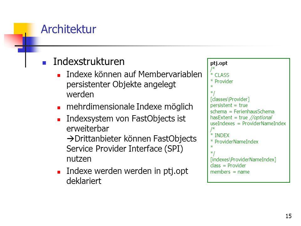 15 Architektur Indexstrukturen Indexe können auf Membervariablen persistenter Objekte angelegt werden mehrdimensionale Indexe möglich Indexsystem von FastObjects ist erweiterbar  Drittanbieter können FastObjects Service Provider Interface (SPI) nutzen Indexe werden werden in ptj.opt deklariert ptj.opt /* * CLASS * Provider * */ [classes\Provider] persistent = true schema = FerienhausSchema hasExtent = true //optional useIndexes = ProviderNameIndex /* * INDEX * ProviderNameIndex * */ [indexes\ProviderNameIndex] class = Provider members = name