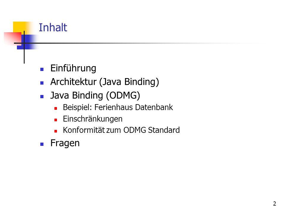 2 Inhalt Einführung Architektur (Java Binding) Java Binding (ODMG) Beispiel: Ferienhaus Datenbank Einschränkungen Konformität zum ODMG Standard Fragen
