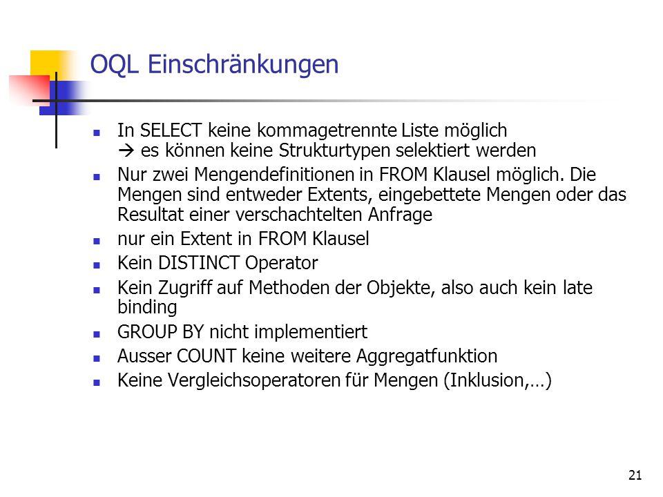 21 OQL Einschränkungen In SELECT keine kommagetrennte Liste möglich  es können keine Strukturtypen selektiert werden Nur zwei Mengendefinitionen in FROM Klausel möglich.