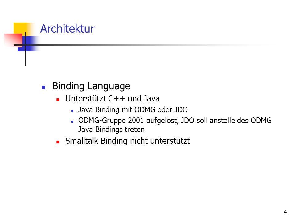 4 Architektur Binding Language Unterstützt C++ und Java Java Binding mit ODMG oder JDO ODMG-Gruppe 2001 aufgelöst, JDO soll anstelle des ODMG Java Bindings treten Smalltalk Binding nicht unterstützt