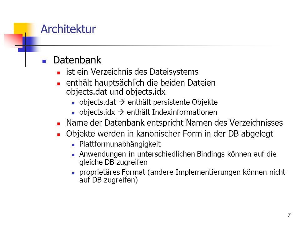 7 Architektur Datenbank ist ein Verzeichnis des Dateisystems enthält hauptsächlich die beiden Dateien objects.dat und objects.idx objects.dat  enthält persistente Objekte objects.idx  enthält Indexinformationen Name der Datenbank entspricht Namen des Verzeichnisses Objekte werden in kanonischer Form in der DB abgelegt Plattformunabhängigkeit Anwendungen in unterschiedlichen Bindings können auf die gleiche DB zugreifen proprietäres Format (andere Implementierungen können nicht auf DB zugreifen)