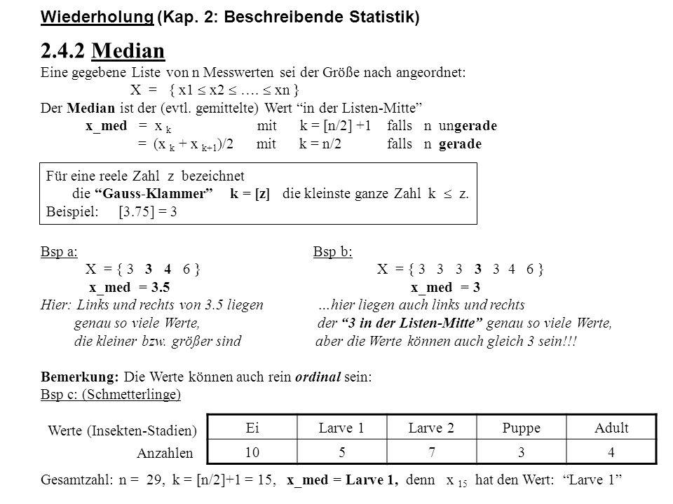 Wiederholung (Kap. 2: Beschreibende Statistik) 2.4.2 Median Eine gegebene Liste von n Messwerten sei der Größe nach angeordnet: X = { x1  x2  ….  x