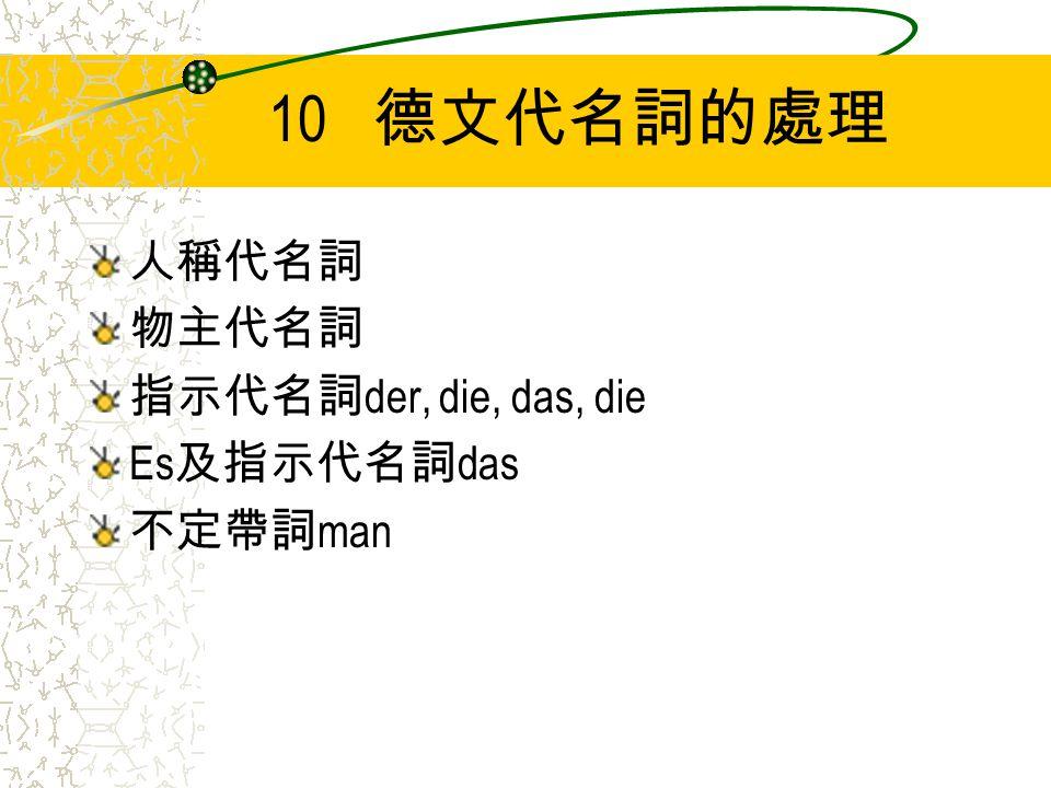 10 德文代名詞的處理 人稱代名詞 物主代名詞 指示代名詞 der, die, das, die Es 及指示代名詞 das 不定帶詞 man