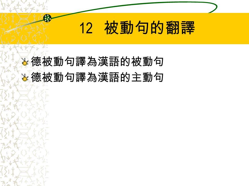 12 被動句的翻譯 德被動句譯為漢語的被動句 德被動句譯為漢語的主動句