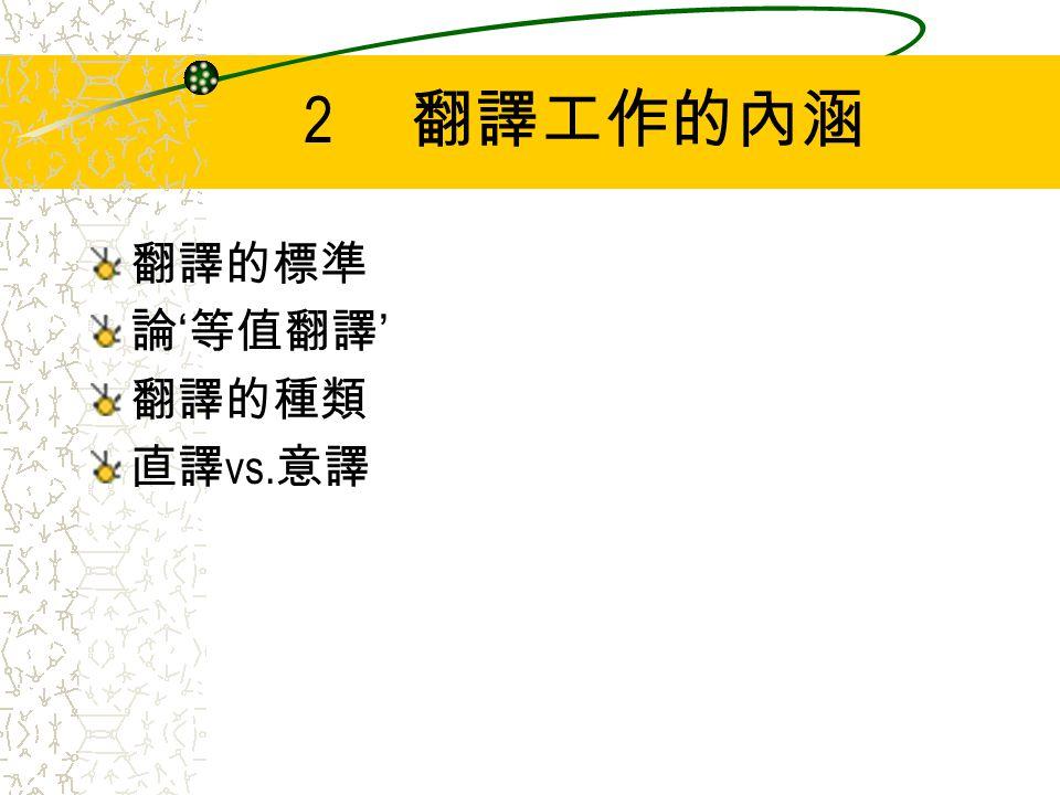 2 翻譯工作的內涵 翻譯的標準 論 ' 等值翻譯 ' 翻譯的種類 直譯 vs. 意譯