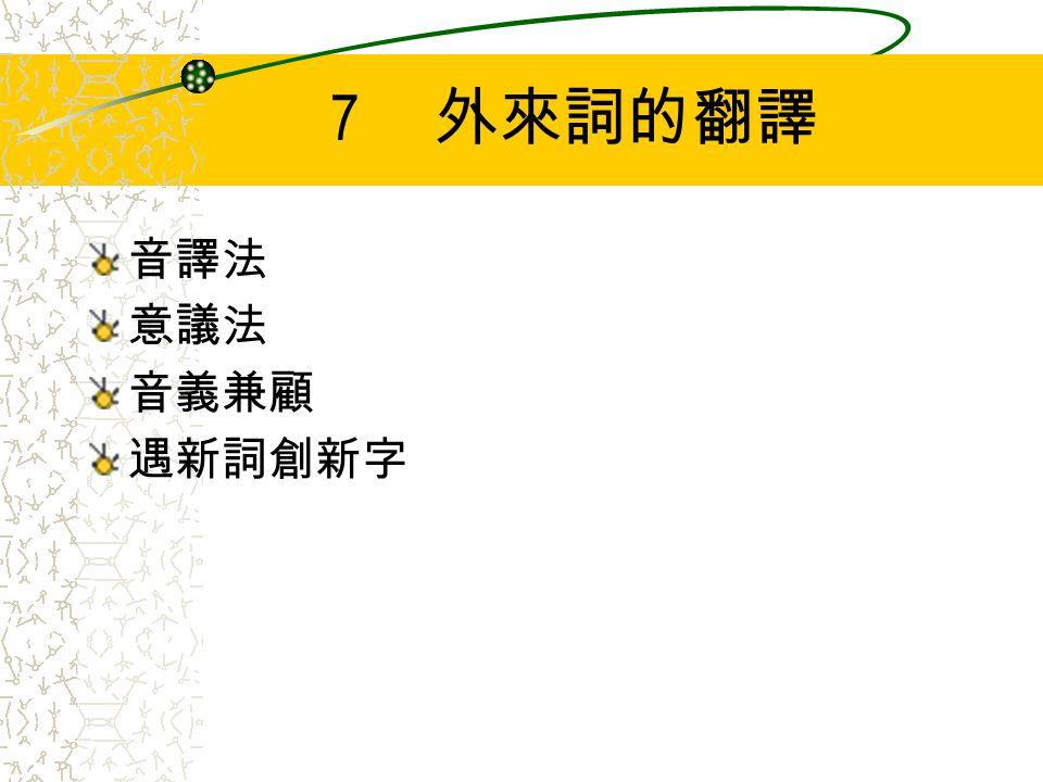 7 外來詞的翻譯 音譯法 意議法 音義兼顧 遇新詞創新字