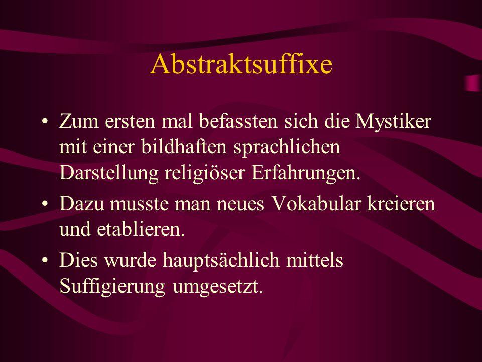 Abstraktsuffixe Zum ersten mal befassten sich die Mystiker mit einer bildhaften sprachlichen Darstellung religiöser Erfahrungen. Dazu musste man neues