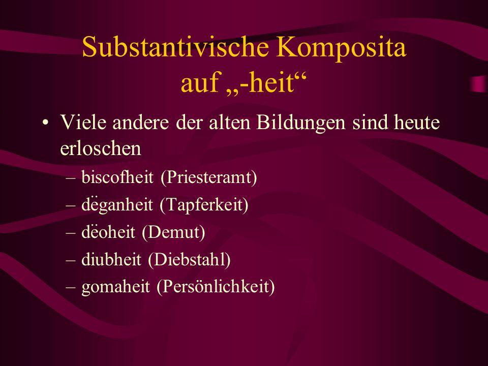 """Substantivische Komposita auf """"-heit"""" Viele andere der alten Bildungen sind heute erloschen –biscofheit (Priesteramt) –deganheit (Tapferkeit) –deoheit"""