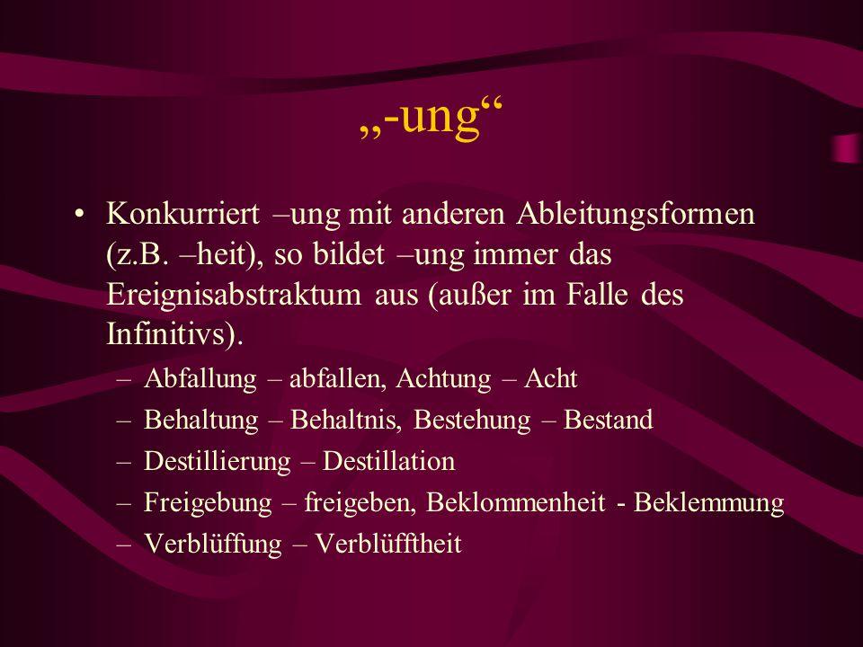 """""""-ung"""" Konkurriert –ung mit anderen Ableitungsformen (z.B. –heit), so bildet –ung immer das Ereignisabstraktum aus (außer im Falle des Infinitivs). –A"""