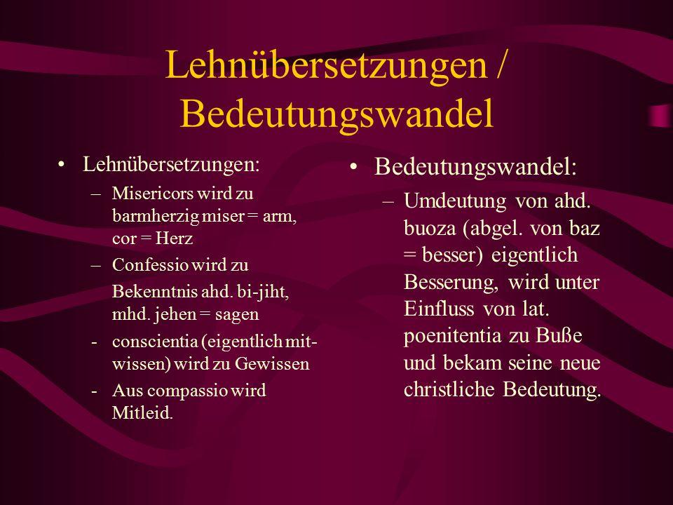 Lehnübersetzungen / Bedeutungswandel Lehnübersetzungen: –Misericors wird zu barmherzig miser = arm, cor = Herz –Confessio wird zu Bekenntnis ahd. bi-j