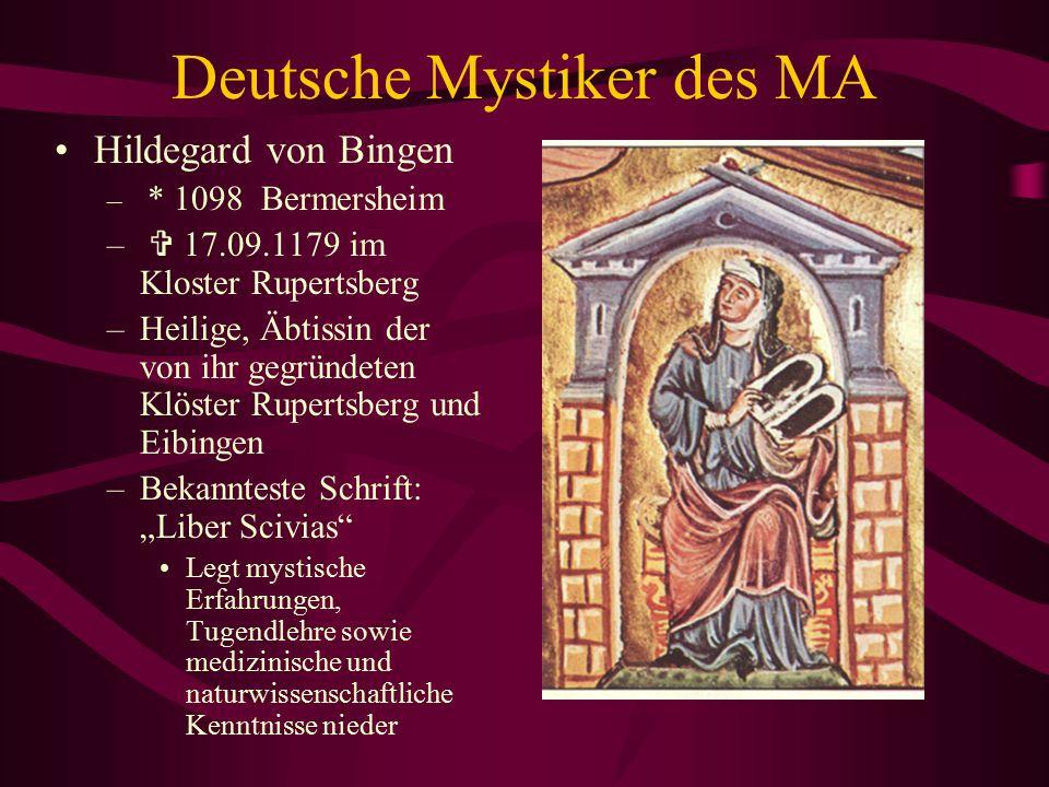 Deutsche Mystiker des MA Hildegard von Bingen wird 1098 bei Alzey geboren und als vornehme Tochter im Kloster erzogen, 1147 gründet sie bei Bingen ein neues Kloster und stirbt dort am 17.9.1179.