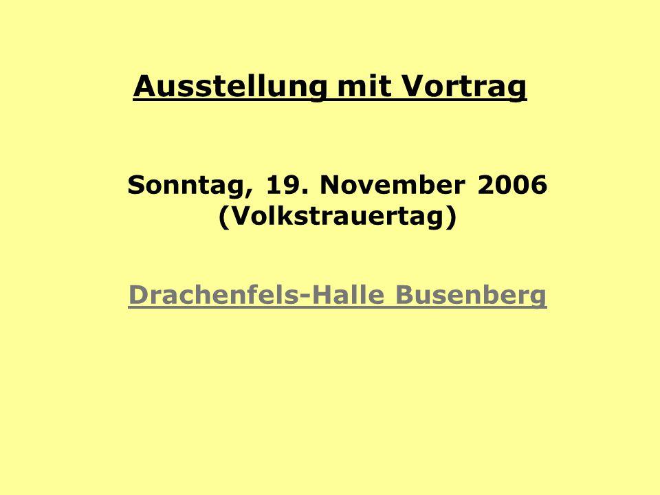 Ausstellung mit Vortrag Sonntag, 19. November 2006 (Volkstrauertag) Drachenfels-Halle Busenberg