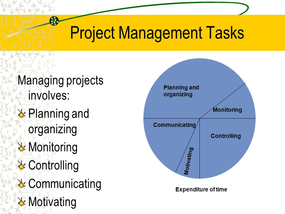 Project Management Tasks Managing projects involves: Planning and organizing Monitoring Controlling Communicating Motivating Expenditure of time Plann