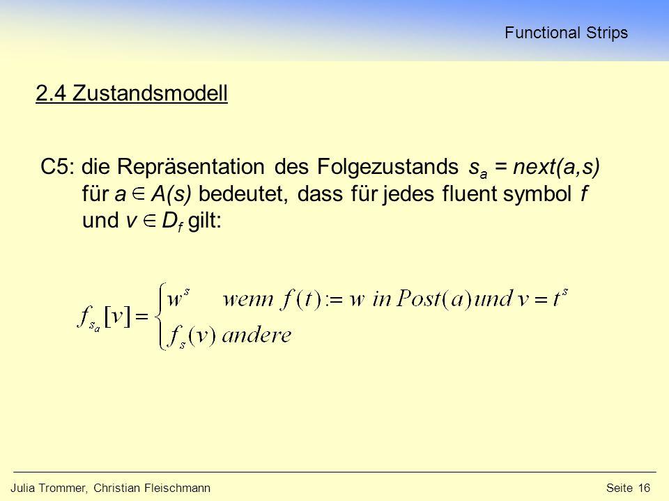 Functional Strips Julia Trommer, Christian Fleischmann Seite 16 2.4 Zustandsmodell C5: die Repräsentation des Folgezustands s a = next(a,s) für a A(s) bedeutet, dass für jedes fluent symbol f und v D f gilt: