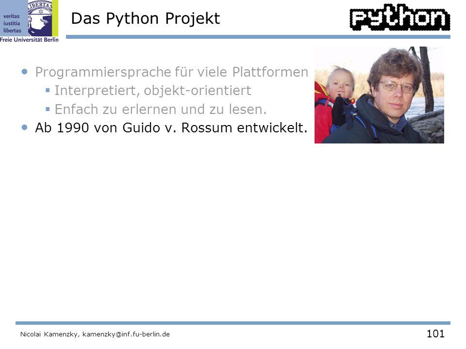 101 Nicolai Kamenzky, kamenzky@inf.fu-berlin.de Das Python Projekt Programmiersprache für viele Plattformen  Interpretiert, objekt-orientiert  Enfach zu erlernen und zu lesen.