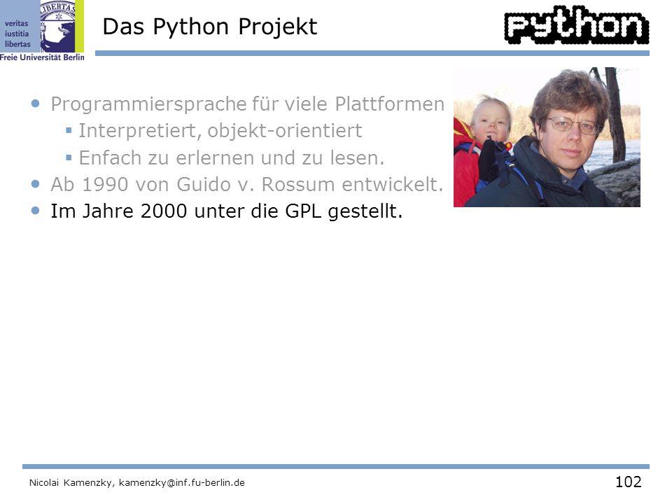 102 Nicolai Kamenzky, kamenzky@inf.fu-berlin.de Das Python Projekt Programmiersprache für viele Plattformen  Interpretiert, objekt-orientiert  Enfach zu erlernen und zu lesen.