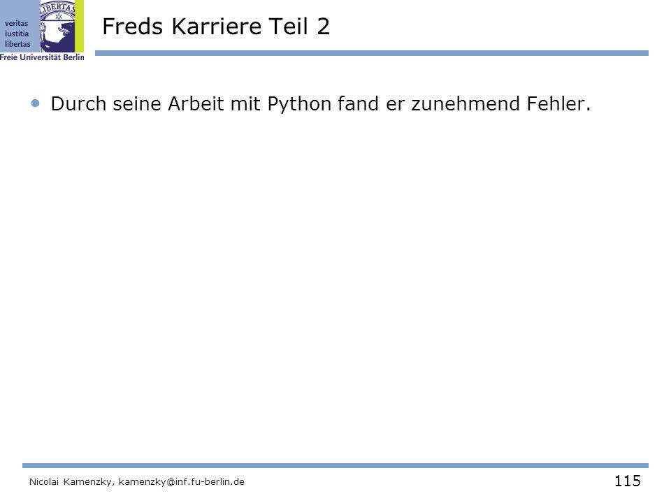 115 Nicolai Kamenzky, kamenzky@inf.fu-berlin.de Freds Karriere Teil 2 Durch seine Arbeit mit Python fand er zunehmend Fehler.