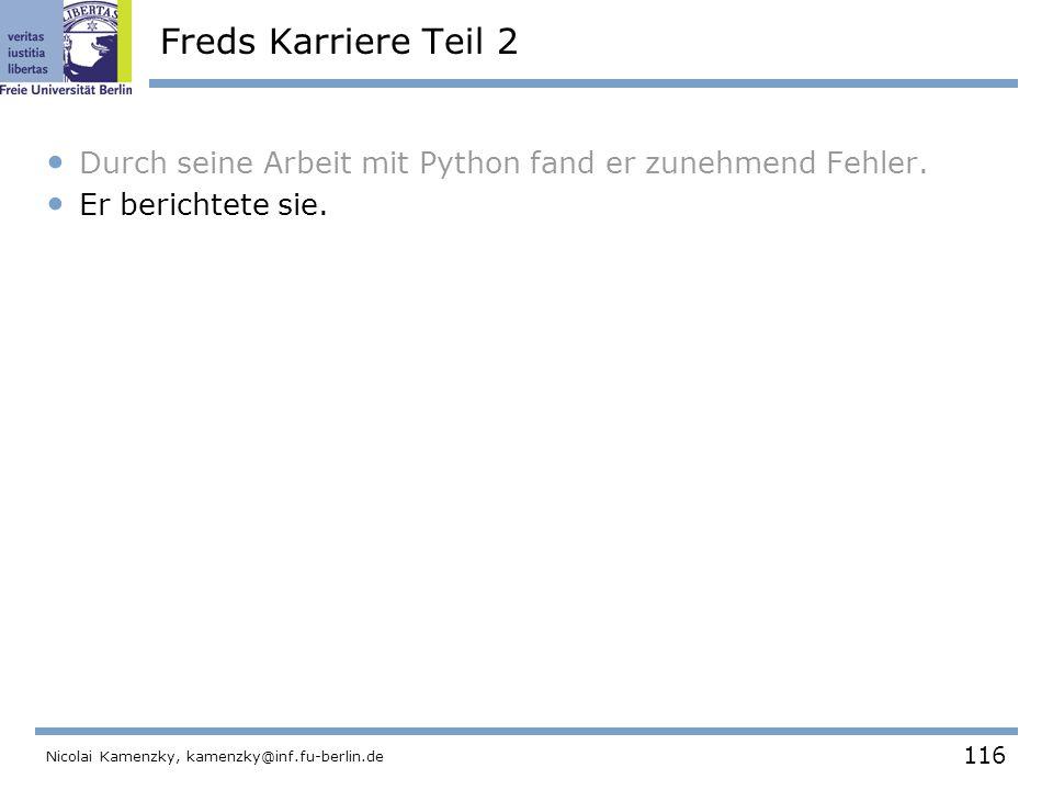 116 Nicolai Kamenzky, kamenzky@inf.fu-berlin.de Freds Karriere Teil 2 Durch seine Arbeit mit Python fand er zunehmend Fehler.