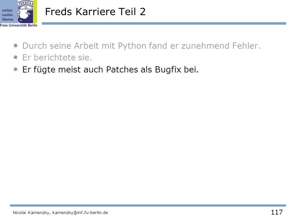 117 Nicolai Kamenzky, kamenzky@inf.fu-berlin.de Freds Karriere Teil 2 Durch seine Arbeit mit Python fand er zunehmend Fehler.