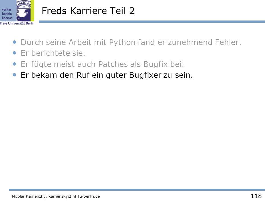 118 Nicolai Kamenzky, kamenzky@inf.fu-berlin.de Freds Karriere Teil 2 Durch seine Arbeit mit Python fand er zunehmend Fehler.