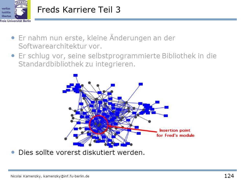 124 Nicolai Kamenzky, kamenzky@inf.fu-berlin.de Freds Karriere Teil 3 Er nahm nun erste, kleine Änderungen an der Softwarearchitektur vor.