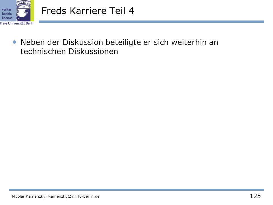 125 Nicolai Kamenzky, kamenzky@inf.fu-berlin.de Freds Karriere Teil 4 Neben der Diskussion beteiligte er sich weiterhin an technischen Diskussionen und behob Fehler.